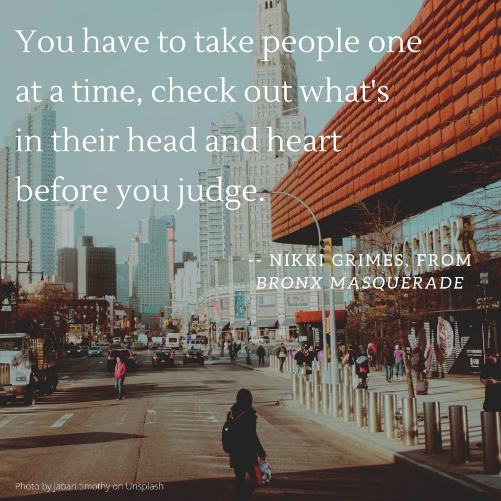 """You have to take people one at a time, check out what's in their head and heart before you judge.""― Nikki Grimes, from Bronx Masquerade"